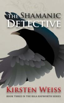 The Shamanic Detective: Book Three in the Riga Hayworth Series (Volume 3) - Kirsten Weiss