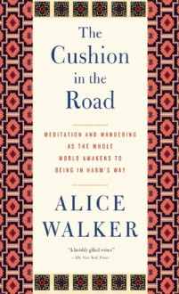 The Cushion in the Road: Meditation and Wandering as the Whole World Awakens to Being in Harm's Way - Alice Walker