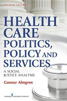 Health Care Politics, Policy, and Services: A Social Justice Analysis - Gunnar Almgren