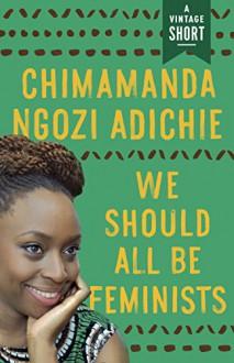 We Should All Be Feminists (A Vintage Short) - Chimamanda Ngozi Adichie