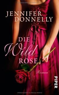 Die Wildrose (Rosentrilogie, #3) - Angelika Felenda, Jennifer Donnelly