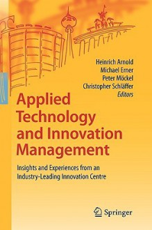 Applied Technology And Innovation Management: Insights And Experiences From An Industry Leading Innovation Centre - Heinrich Arnold, Michael Erner, Peter Möckel, Christopher Schläffer
