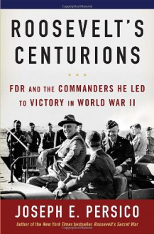 Roosevelt's Centurions: FDR & the Commanders He Led to Victory in World War II - Joseph E. Persico
