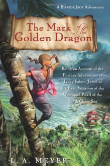 The Mark of the Golden Dragon: Being an Account of the Further Adventures of Jacky Faber, Jewel of the East, Vexation of the West, and Pearl of the South China Sea - L.A. Meyer
