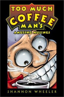 Too Much Coffee Man's Amusing Musings - Shannon Wheeler