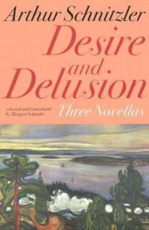 Desire and Delusion: Three Novellas - Arthur Schnitzler, Margret Schaefer