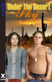 Under The Desert Sky - An Xcite Books collection of gay erotic stories. - Landon Dixon, Patrick Myers, Josephine Myles, Tabitha Rayne, Michael Braken, Zee Kensington
