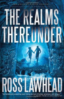 The Realms Thereunder (An Ancient Earth) - Ross Lawhead