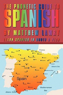 The Phonetic Guide to Spanish: Learn Spanish in Under a Year - Matthew Lawry