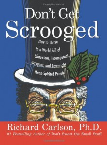 Don't Get Scrooged: How to Thrive in a World Full of Obnoxious, Incompetent, Arrogant, and Downright Mean-Spirited People - Richard Carlson