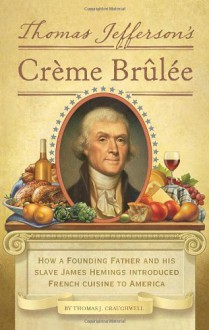 Thomas Jefferson's Creme Brulee: How a Founding Father and His Slave James Hemings Introduced French Cuisine to America - Thomas J. Craughwell
