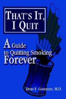 That's It, I Quit: A Guide to Quitting Smoking Forever - Dean F. Giannone