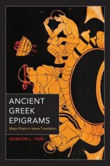 Ancient Greek Epigrams: Major Poets in Verse Translation - Gordon L Fain