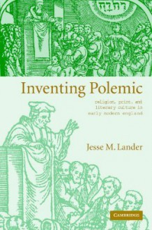 Inventing Polemic: Religion, Print, and Literary Culture in Early Modern England - Jesse M. Lander