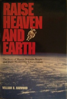 Raise Heaven and Earth: The Story of Martin Marietta People and Their Pioneering Achievements - William B. Harwood