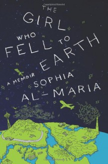 The Girl Who Fell to Earth: A Memoir - Sophia Al-Maria