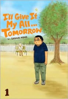 I'll Give It My All...Tomorrow, Vol. 1 - Shunju Aono