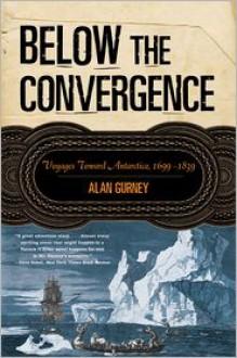 Below the Convergence: Voyages Toward Antarctica, 1699-1839 - Alan Gurney