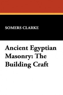 Ancient Egyptian Masonry: The Building Craft - Somers Clarke