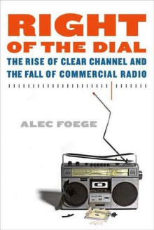 Right of the Dial: The Rise of Clear Channel and the Fall of Commercial Radio - Alec Foege