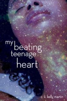 My Beating Teenage Heart - C.K. Kelly Martin