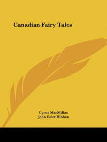 Canadian Fairy Tales - Cyrus MacMillan, John Grier Hibben