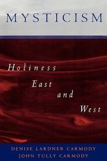 Mysticism: Holiness East and West - Denise Lardner Carmody, John Tully Carmody