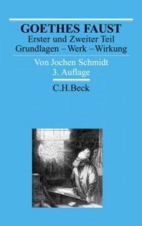 Goethes Faust: Erster Und Zweiter Teil: Grundlagen, Werk, Wirkung - Jochen Schmidt (Germanist)