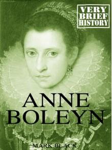 Anne Boleyn: A Very Brief History - Mark Black