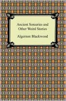 Ancient Sorceries And Other Weird Stories - Algernon Blackwood