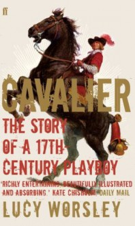 Cavalier: The Story Of A 17th Century Playboy - Lucy Worsley