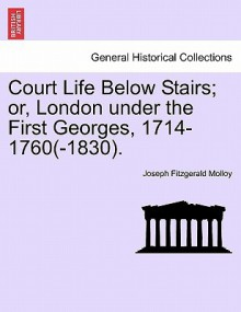 Court Life Below Stairs; Or, London Under the First Georges, 1714-1760(-1830) - J. Fitzgerald Molloy