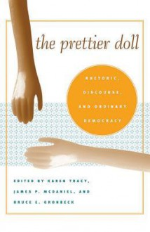 The Prettier Doll: Rhetoric, Discourse, and Ordinary Democracy - Karen Tracy, Karen Tracy, James P. McDaniel, Mark P. Taylor