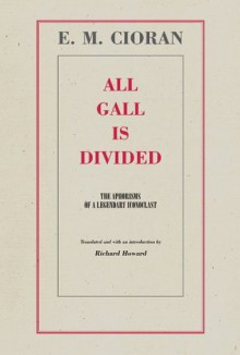 All Gall is Divided: The Aphorisms of a Legendary Iconoclast - Emil Cioran, Richard Howard