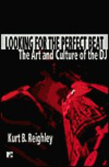 Looking for the Perfect Beat: The Art and Culture of the DJ - Kurt Reighley, Tamara Palmer