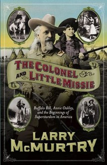 The Colonel and Little Missie: Buffalo Bill, Annie Oakley, and the Beginnings of Superstardom in America - Larry McMurtry