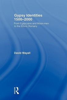 Gypsy Identities 1500-2000: From Egipcyans and Moon-Men to the Ethnic Romany - David Mayall