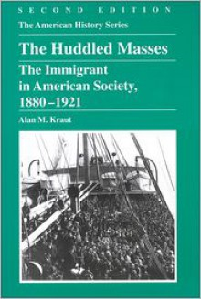 The Huddled Masses: The Immigrant in American Society, 1880-1921 (The American History Series) - Alan M. Kraut