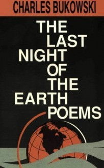 The Last Night of the Earth Poems - Charles Bukowski