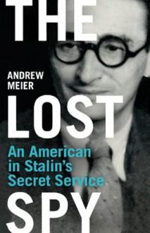 The Lost Spy: An American in Stalin's Secret Service - Andrew Meier