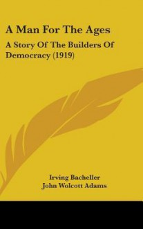 A Man for the Ages: A Story of the Builders of Democracy (1919) - Irving Bacheller, John Wolcott Adams