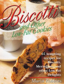 Biscotti & Other Low Fat Cookies: 65 Tempting Recipes for Biscotti, Meringues, and Other Low-Fat Delights - Maria Polushkin Robbins