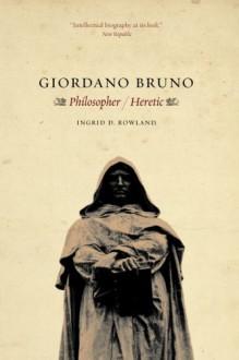Giordano Bruno: Philosopher / Heretic - Ingrid D. Rowland