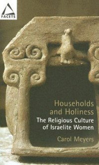 Households and Holiness: The Religious Culture of Israelite Women - Carol L. Meyers