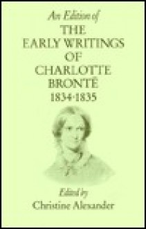 An Edition of the Early Writings of Charlotte Bronte: The Rise of Angria, 1834-1835, Pts. 1 - Charlotte Brontë, Christine Alexander