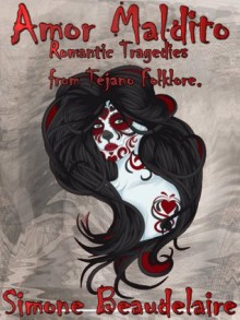 Amor Maldito: Romantic Tragedies from Tejano Folklore - Simone Beaudelaire