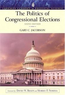 Politics of Congressional Elections (Longman Classics Series), The (6th Edition) - Gary C. Jacobson, Morris P. Fiorina, David W. Brady