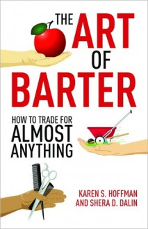 The Art of Barter: How to Trade for Almost Anything - Karen Hoffman, Shera Dalin