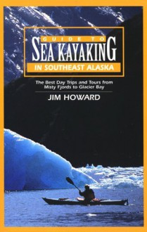 Guide to Sea Kayaking in Southeast Alaska: The Best Dya Trips and Tours from Misty Fjords to Glacier Bay - James Howard
