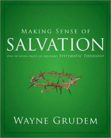 Making Sense of Salvation: One of Seven Parts from Grudem's Systematic Theology - Wayne A. Grudem